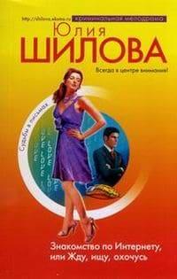 Шилова Юлия - Знакомство по Интернету, или Жду, ищу, охочусь