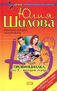 Шилова Юлия - Провинциалка, или Я - женщина-скандал