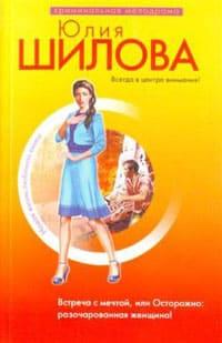 Шилова Юлия - Встреча с мечтой, или Осторожно: разочарованная женщина!