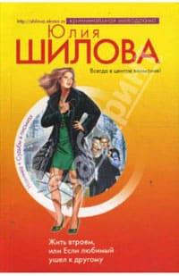 Шилова Юлия - Жить втроем, или Если любимый ушел к другому