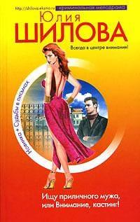 Шилова Юлия - Ищу приличного мужа, или Внимание, кастинг!