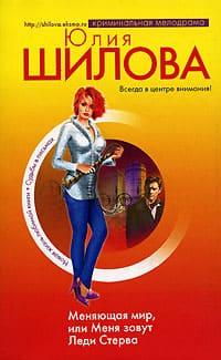 Шилова Юлия - Меняющая мир, или Меня зовут Леди Стерва