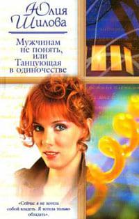 Шилова Юлия - Мужчинам не понять, или Танцующая в одиночестве