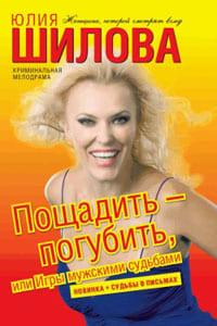 Шилова Юлия - Пощадить – погубить, или Игры мужскими судьбами
