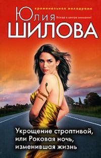 Шилова Юлия - Укрощение строптивой, или Роковая ночь, изменившая жизнь