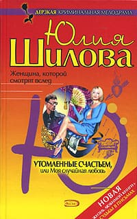 Шилова Юлия - Утомленные счастьем, или Моя случайная любовь