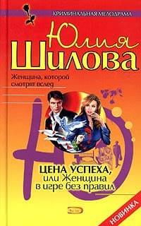 Шилова Юлия - Цена успеха, или Женщина в игре без правил