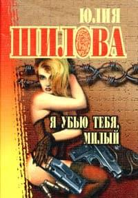 Шилова Юлия - Я убью тебя, милый